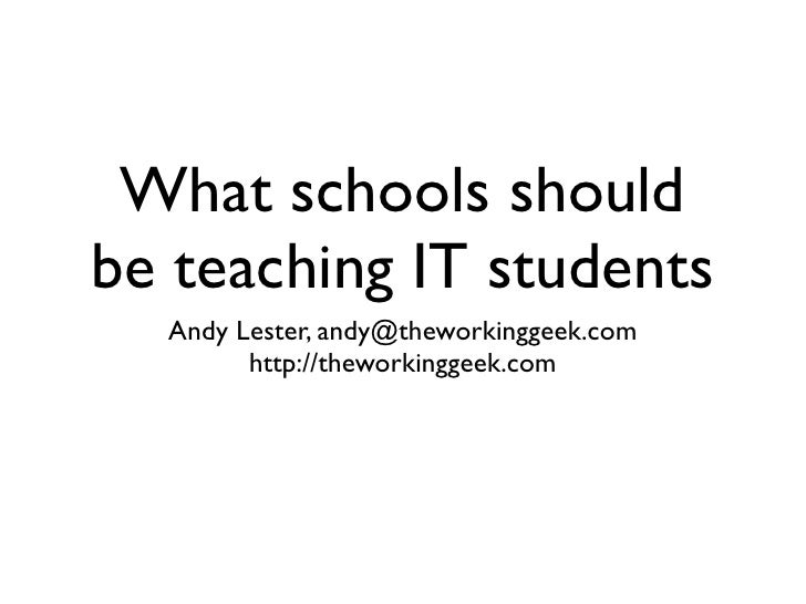 What schools should be teaching IT students   Andy Lester, andy@theworkinggeek.com         http://theworkinggeek.com