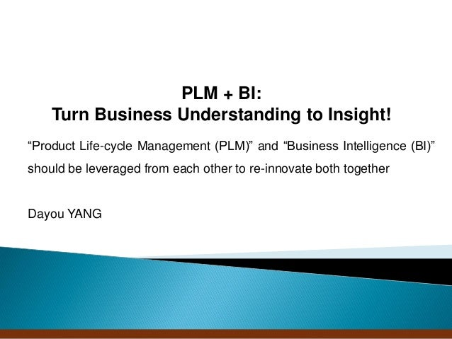 "PLM + BI:    Turn Business Understanding to Insight!""Product Life-cycle Management (PLM)"" and ""Business Intelligence (BI)""..."