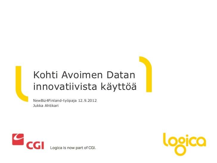 Kohti Avoimen Dataninnovatiivista käyttöäNewBiz4Finland-työpaja 12.9.2012Jukka Ahtikari