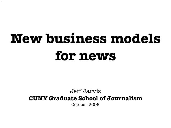 New business models      for news               Jeff Jarvis   CUNY Graduate School of Journalism               October 2008