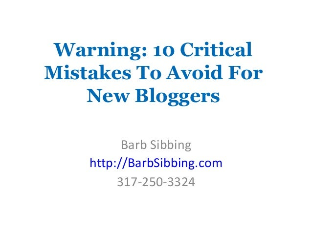 Warning: 10 Critical Mistakes To Avoid For New Bloggers Barb Sibbing http://BarbSibbing.com 317-250-3324