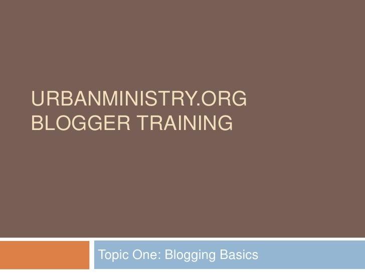 URBANMINISTRY.ORG BLOGGER TRAINING          Topic One: Blogging Basics