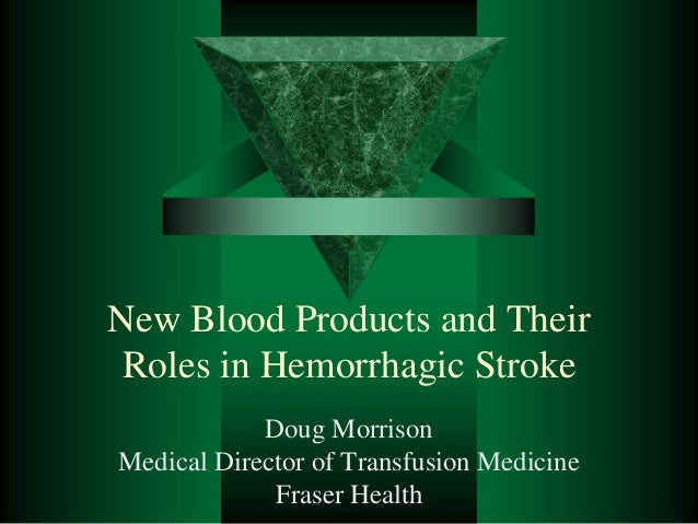 New Blood Products and Their Roles in Hemorrhagic Stroke Doug Morrison Medical Director of Transfusion Medicine Fraser Hea...