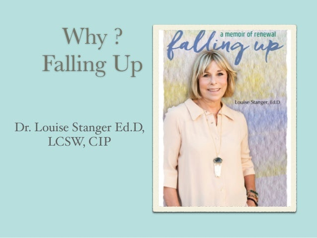Why ? Falling Up Dr. Louise Stanger Ed.D, LCSW, CIP