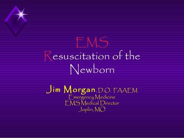 EMS Resuscitation of the Newborn Jim Morgan , D.O. FAAEM Emergency Medicine EMS Medical Director Joplin, MO