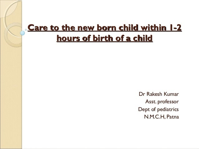 Care to the new born child within 1-2 hours of birth of a child  Dr Rakesh Kumar Asst. professor Dept of pediatrics N.M.C....