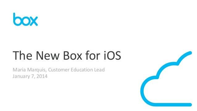 The New Box for iOS Maria Marquis, Customer Education Lead January 7, 2014