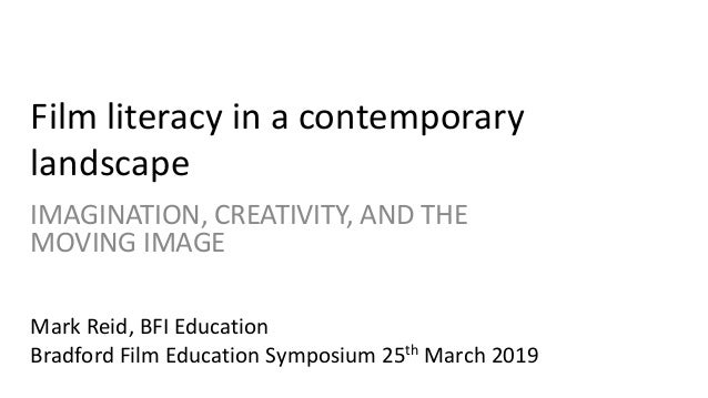 Film literacy in a contemporary landscape IMAGINATION, CREATIVITY, AND THE MOVING IMAGE Mark Reid, BFI Education Bradford ...