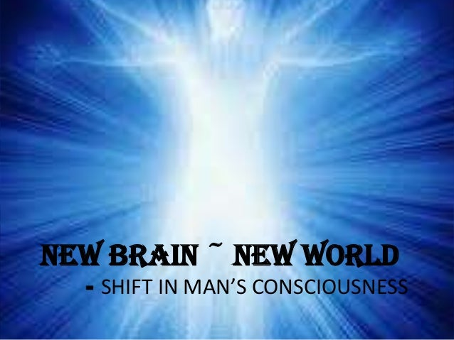 NEW BRAIN ~ NEW WORLD  - SHIFT IN MAN'S CONSCIOUSNESS
