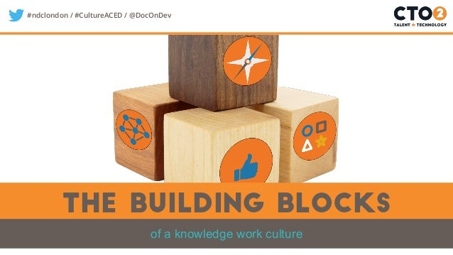 #ndclondon / #CultureACED / @DocOnDev The building blocks of a knowledge work culture