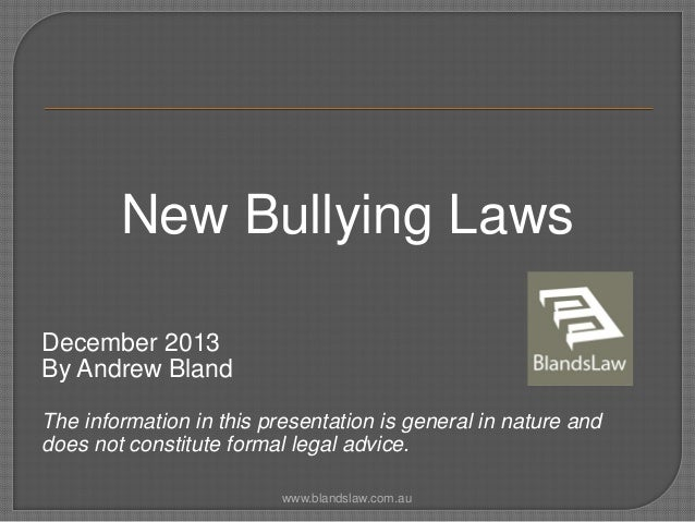 New Bullying Laws December 2013 By Andrew Bland The information in this presentation is general in nature and does not con...