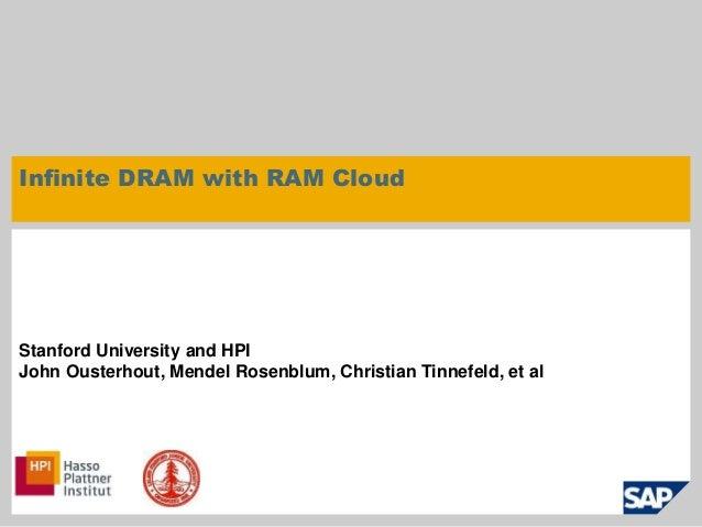 Infinite DRAM with RAM Cloud  Stanford University and HPI  John Ousterhout, Mendel Rosenblum, Christian Tinnefeld, et al  ...