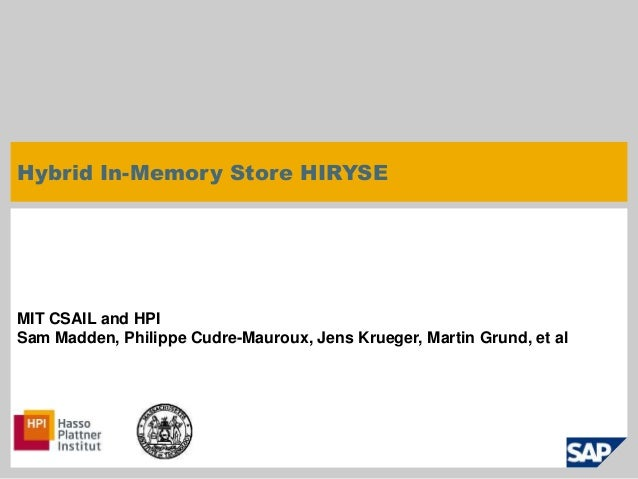 Hybrid In-Memory Store HIRYSE  MIT CSAIL and HPI  Sam Madden, Philippe Cudre-Mauroux, Jens Krueger, Martin Grund, et al  ©...