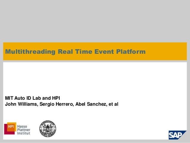 Multithreading Real Time Event Platform  MIT Auto ID Lab and HPI  John Williams, Sergio Herrero, Abel Sanchez, et al  © SA...