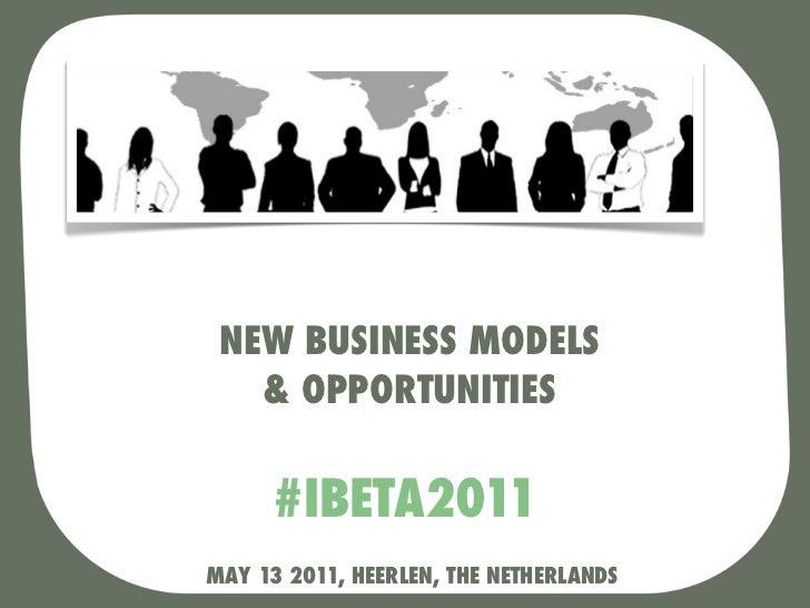 NEW BUSINESS MODELS   & OPPORTUNITIES     #IBETA2011MAY 13 2011, HEERLEN, THE NETHERLANDS
