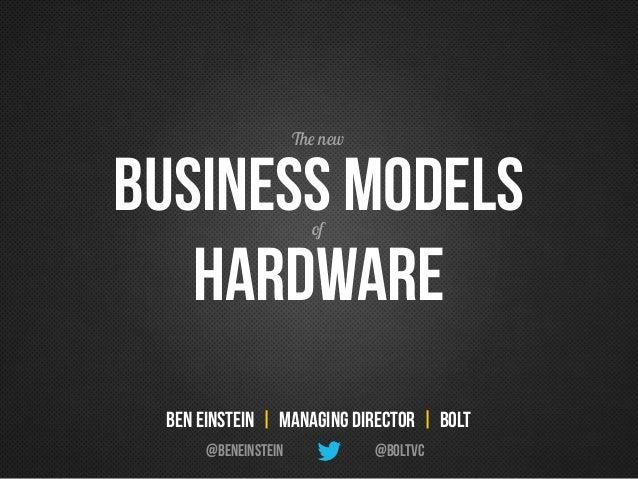 Business ModeLs Hardware of @BoltVC Ben Einstein | Managing Director | Bolt @BenEinstein The new