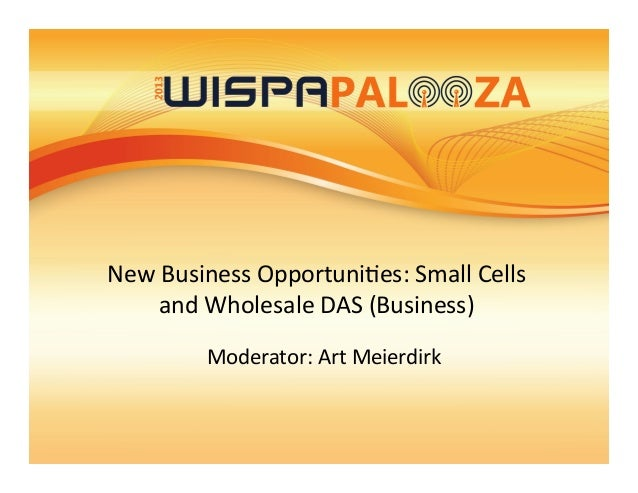 New  Business  Opportuni/es:  Small  Cells   and  Wholesale  DAS  (Business)     Moderator:  Art  ...