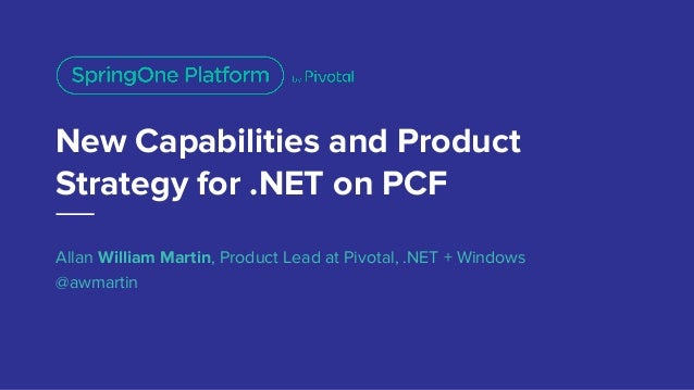 New Capabilities and Product Strategy for .NET on PCF Allan William Martin, Product Lead at Pivotal, .NET + Windows @awmar...