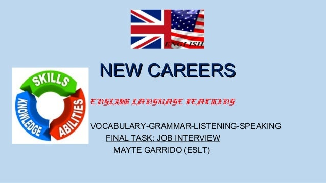NEW CAREERS ENGLISH LANGUAGE TEACHING VOCABULARY-GRAMMAR-LISTENING-SPEAKING FINAL TASK: JOB INTERVIEW MAYTE GARRIDO (ESLT)