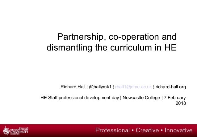 Partnership, co-operation and dismantling the curriculum in HE Richard Hall ¦ @hallymk1 ¦ rhall1@dmu.ac.uk ¦ richard-hall....