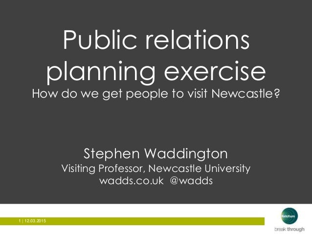 1 | 12.03.20151 | 12.03.2015 Public relations planning exercise How do we get people to visit Newcastle? Stephen Waddingto...