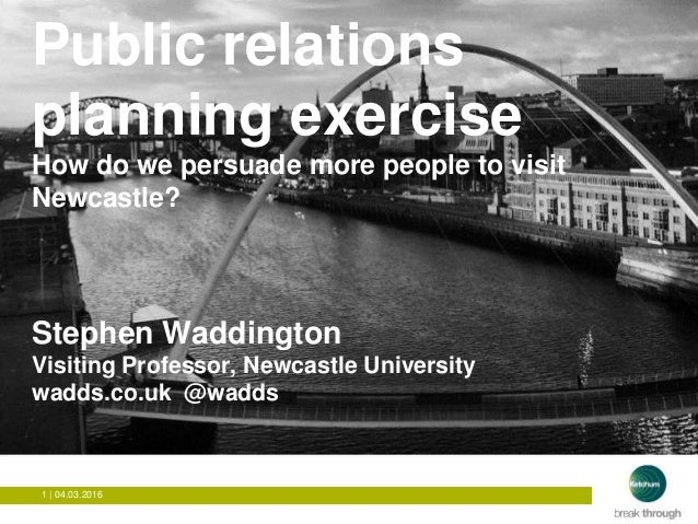 1 | 04.03.2016 How to get people to visit Newcastle? Public relations planning exercise How do we persuade more people to ...