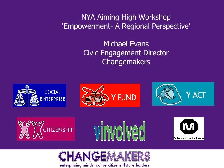 NYA Aiming High Workshop 'Empowerment- A Regional Perspective' Michael Evans Civic Engagement Director Changemakers
