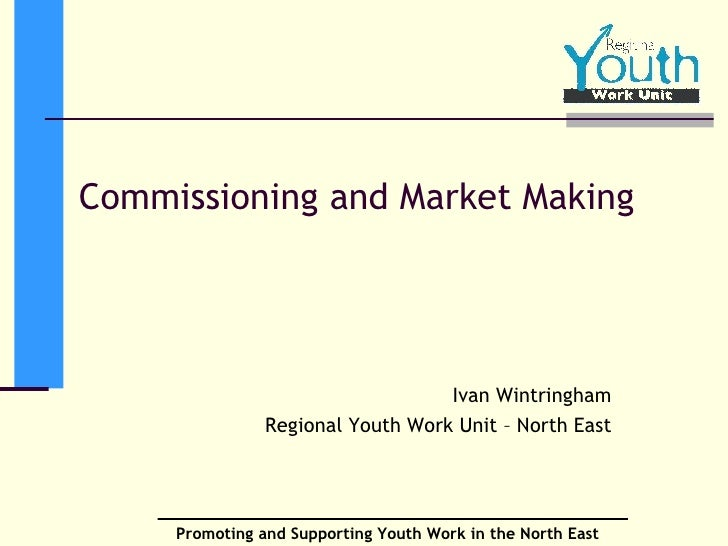 Commissioning and Market Making Ivan Wintringham Regional Youth Work Unit – North East