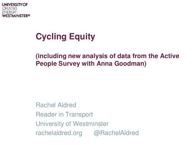 Cycling Equity (including new analysis of data from the Active People Survey with Anna Goodman) Rachel Aldred Reader in Tr...