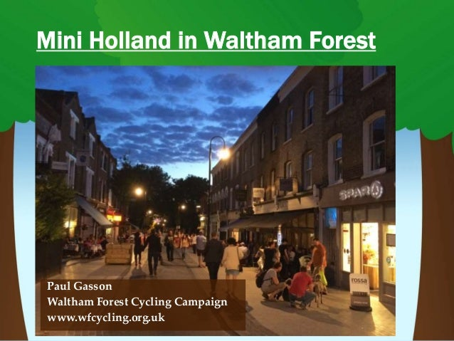 Mini Holland in Waltham Forest Paul Gasson Waltham Forest Cycling Campaign www.wfcycling.org.uk