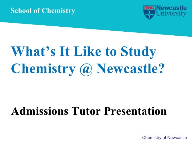 School of Chemistry What's It Like to Study Chemistry @ Newcastle? Admissions Tutor Presentation