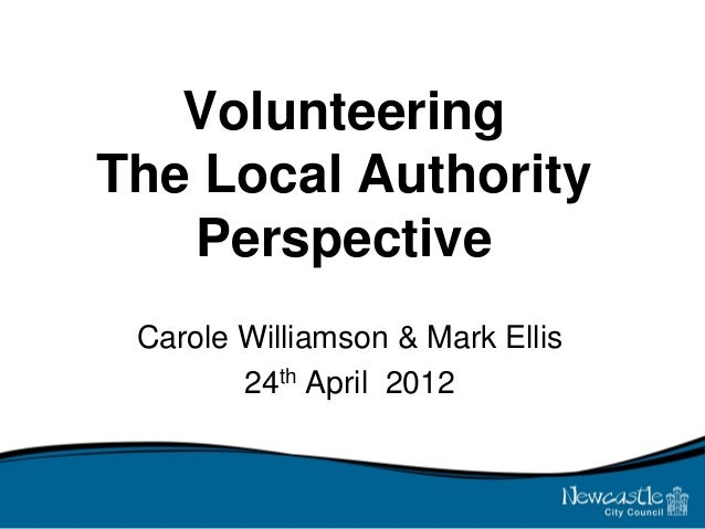 Volunteering The Local Authority Perspective Carole Williamson & Mark Ellis 24th April 2012