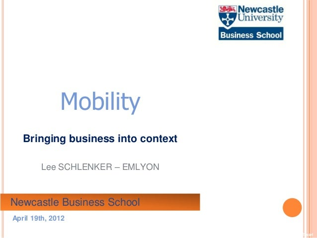 ©2012 LHST sarlMobilityBringing business into contextLee SCHLENKER – EMLYONNewcastle Business SchoolApril 19th, 2012