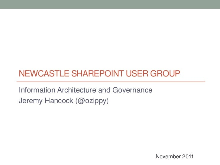 NEWCASTLE SHAREPOINT USER GROUPInformation Architecture and GovernanceJeremy Hancock (@ozippy)                            ...