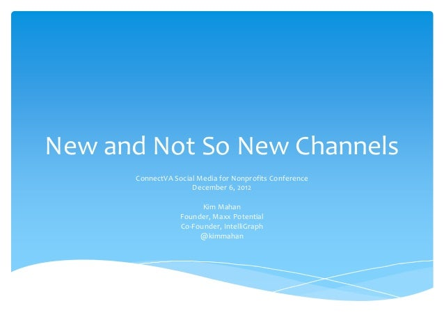 New and Not So New Channels      ConnectVA Social Media for Nonprofits Conference                     December 6, 2012    ...