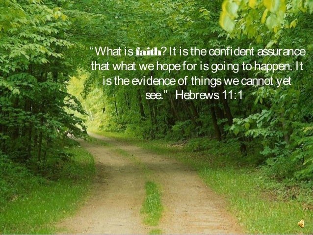 """"""" What is faith? It is the confident assurancethat what we hope for is going to happen. It   is the evidence of things we ..."""