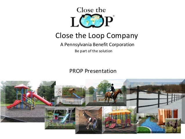 Close the Loop CompanyA Pennsylvania Benefit CorporationBe part of the solutionPROP Presentation