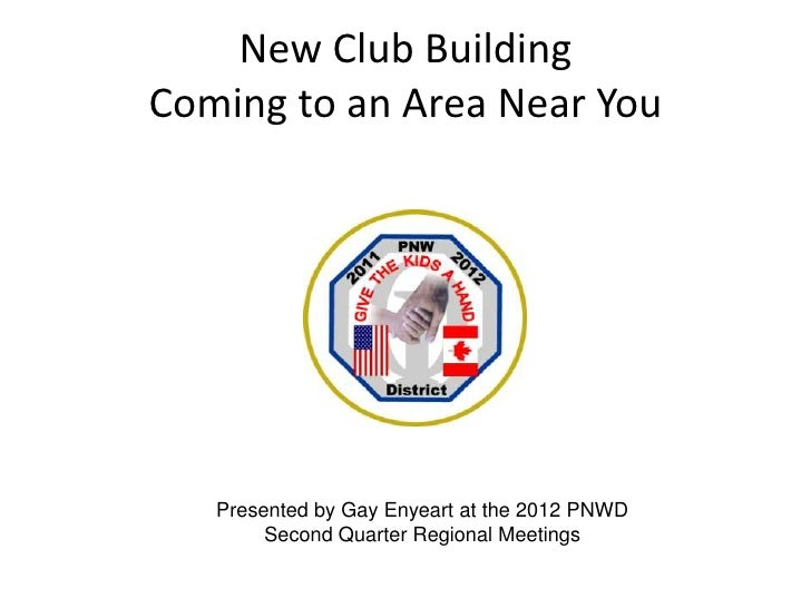 New Club BuildingComing to an Area Near You   Presented by Gay Enyeart at the 2012 PNWD        Second Quarter Regional Mee...
