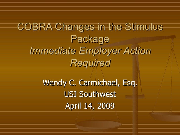 COBRA Changesin the Stimulus Package Immediate Employer Action Required Wendy C. Carmichael, Esq. USI Southwest April 14,...