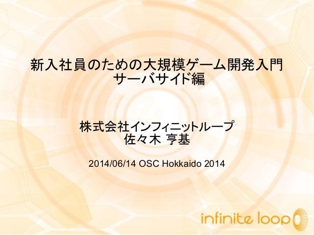 新入社員のための大規模ゲーム開発入門 サーバサイド編 株式会社インフィニットループ 佐々木 亨基 2014/06/14 OSC Hokkaido 2014
