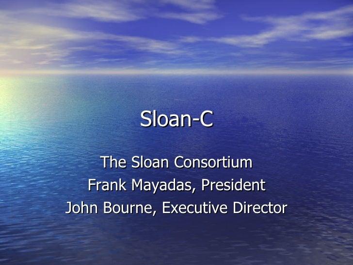 Sloan-C The Sloan Consortium Frank Mayadas, President John Bourne, Executive Director