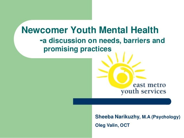 Newcomer Youth Mental Health   -a discussion on needs, barriers and      promising practices                    Sheeba Nar...