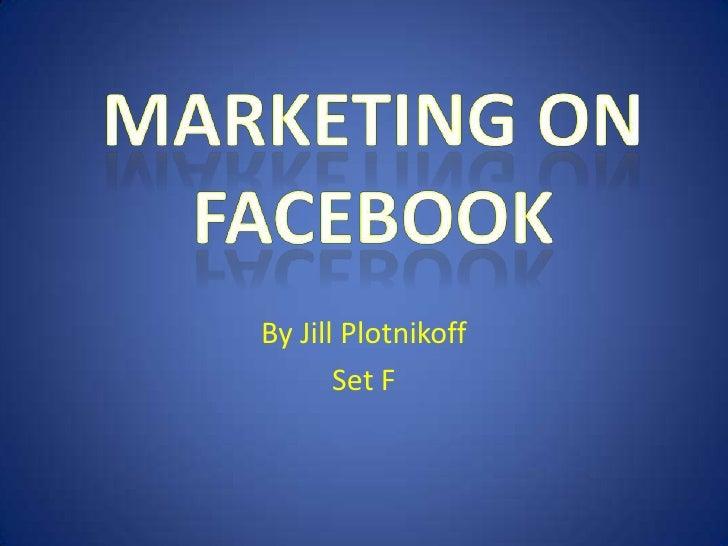 By Jill Plotnikoff<br />Set F<br />Marketing on<br />Facebook<br />