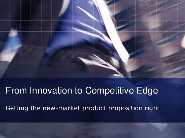 From Innovation to Competitive EdgeGetting the new-market product proposition right