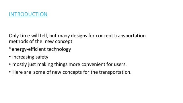 INTRODUCTION Only time will tell, but many designs for concept transportation methods of the new concept *energy-efficient...
