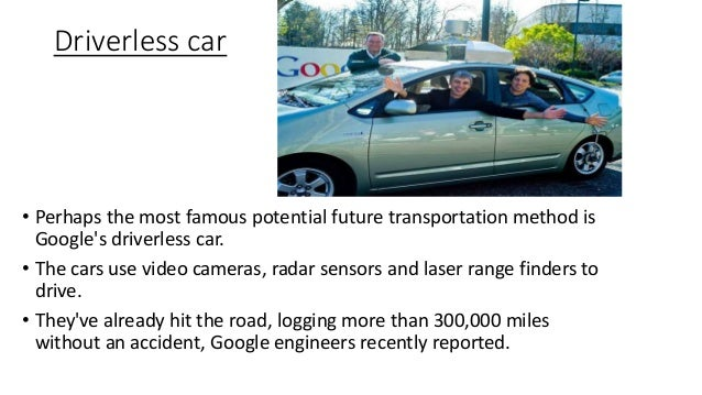 Driverless car • Perhaps the most famous potential future transportation method is Google's driverless car. • The cars use...