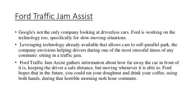Ford Traffic Jam Assist • Google's not the only company looking at driverless cars. Ford is working on the technology too,...