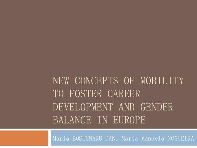 NEW CONCEPTS OF MOBILITY TO FOSTER CAREER DEVELOPMENT AND GENDER BALANCE IN EUROPE Maria BOSTENARU DAN, Maria Manuela NOGU...