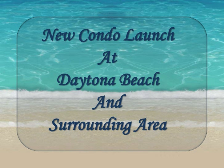 New Condo Launch        At  Daytona Beach       And Surrounding Area