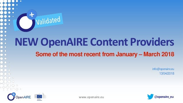@openaire_eu NEW OpenAIRE Content Providers Some of the most recent from January – March 2018 info@openaire.eu 13/04/2018 ...